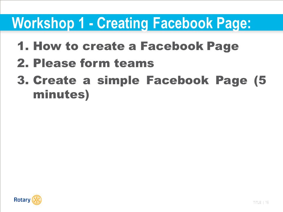 TITLE | 16 Workshop 1 - Creating Facebook Page: 1.How to create a Facebook Page 2.Please form teams 3.Create a simple Facebook Page (5 minutes)