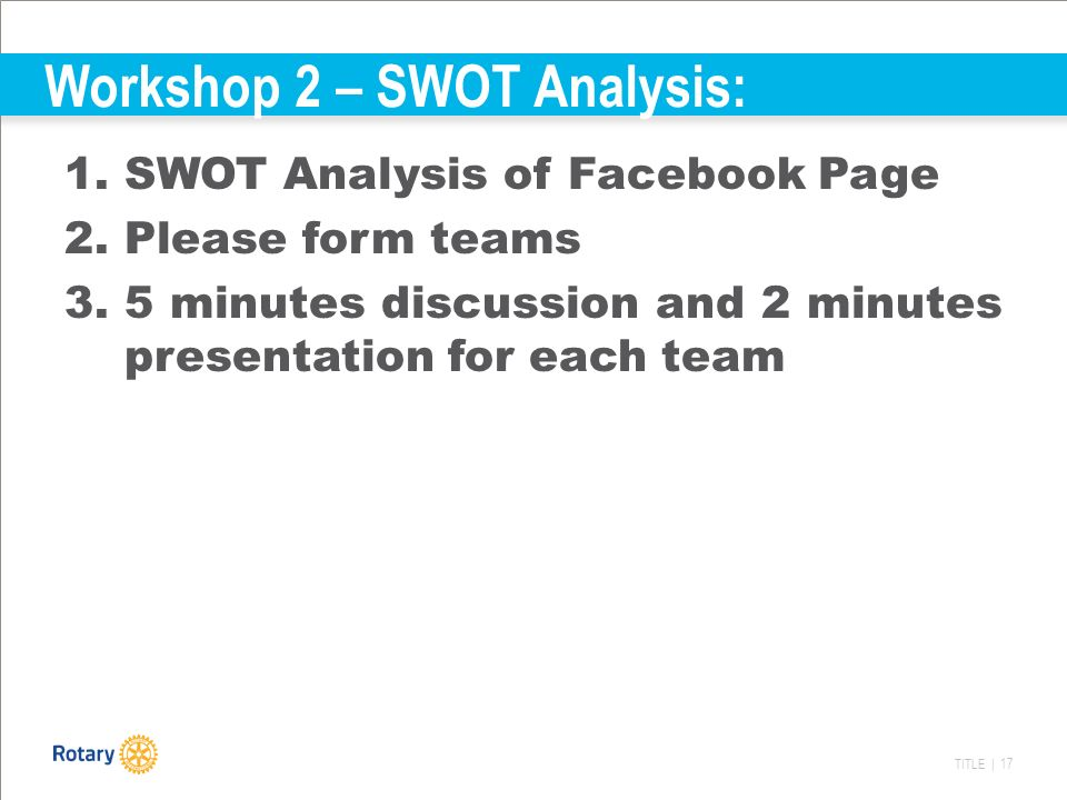 TITLE | 17 Workshop 2 – SWOT Analysis: 1.SWOT Analysis of Facebook Page 2.Please form teams 3.5 minutes discussion and 2 minutes presentation for each team