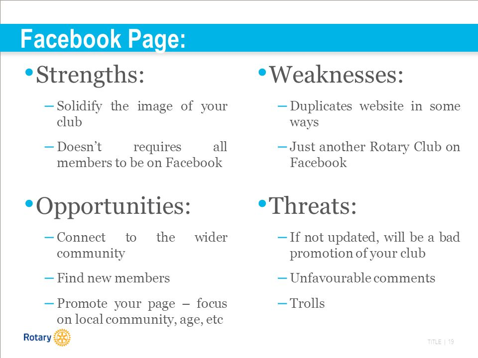 TITLE | 19 Facebook Page: Strengths: – Solidify the image of your club – Doesn't requires all members to be on Facebook Weaknesses: – Duplicates website in some ways – Just another Rotary Club on Facebook Opportunities: – Connect to the wider community – Find new members – Promote your page – focus on local community, age, etc Threats: – If not updated, will be a bad promotion of your club – Unfavourable comments – Trolls