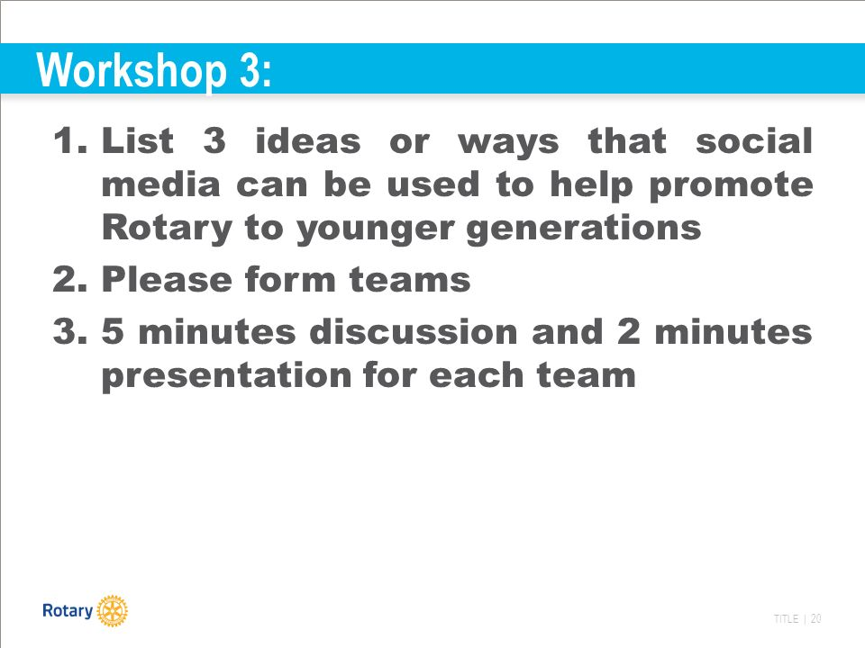 TITLE | 20 Workshop 3: 1.List 3 ideas or ways that social media can be used to help promote Rotary to younger generations 2.Please form teams 3.5 minutes discussion and 2 minutes presentation for each team