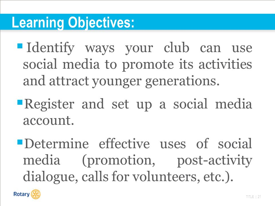 TITLE | 21 Learning Objectives:  Identify ways your club can use social media to promote its activities and attract younger generations.