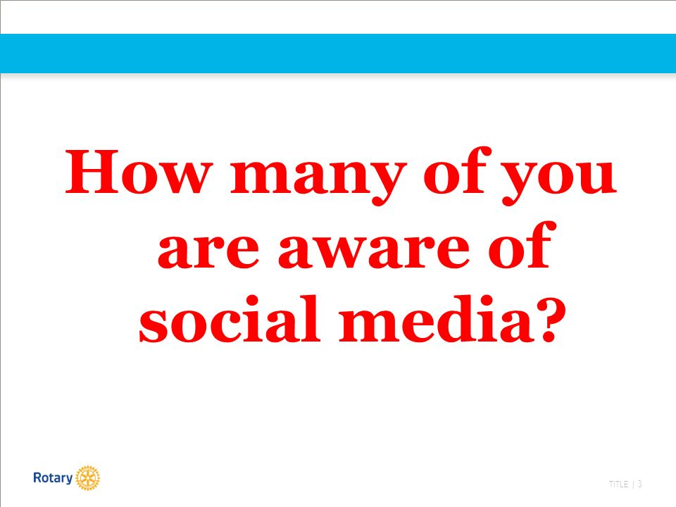 TITLE | 3 How many of you are aware of social media