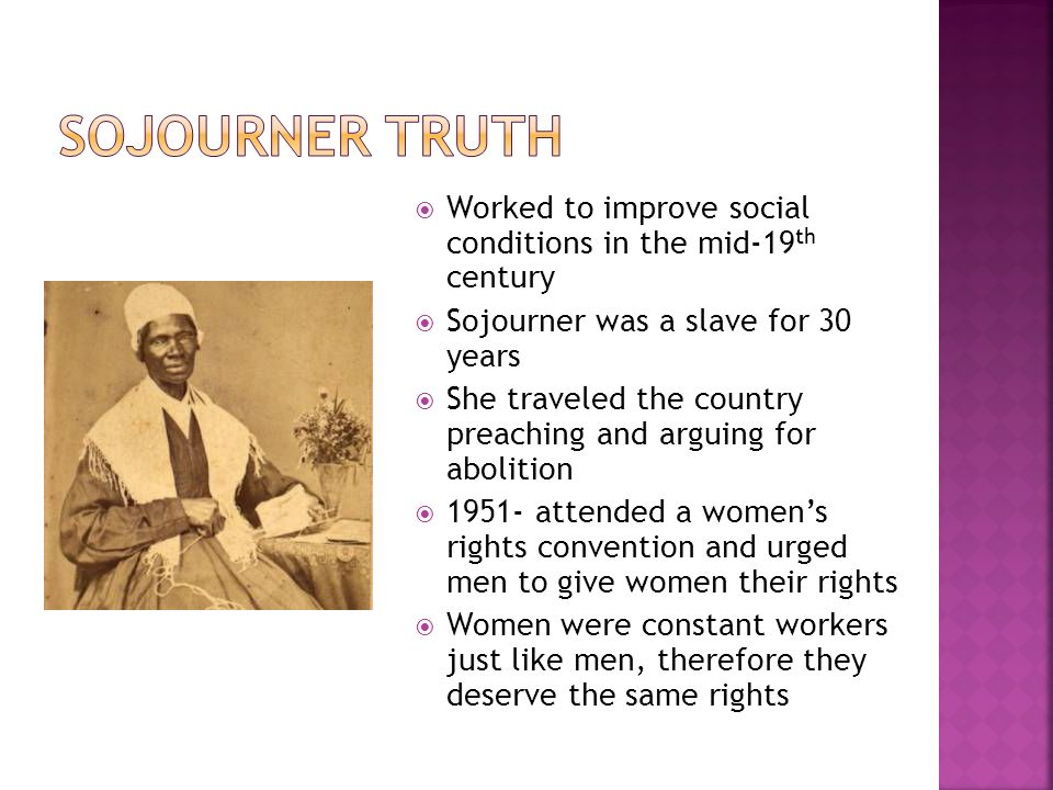  Worked to improve social conditions in the mid-19 th century  Sojourner was a slave for 30 years  She traveled the country preaching and arguing for abolition  attended a women's rights convention and urged men to give women their rights  Women were constant workers just like men, therefore they deserve the same rights