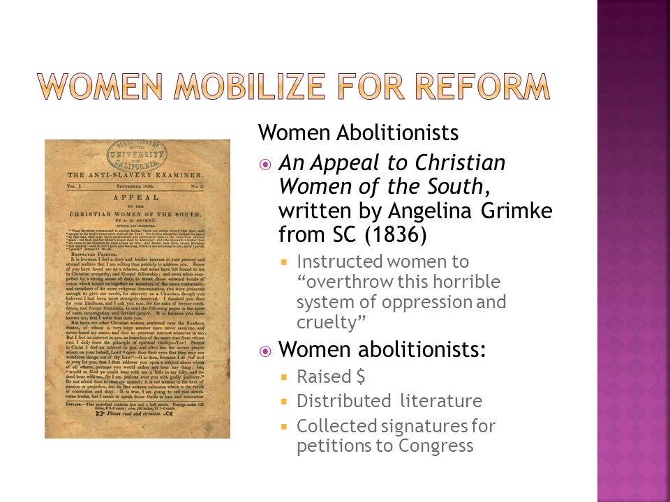Women Abolitionists  An Appeal to Christian Women of the South, written by Angelina Grimke from SC (1836)  Instructed women to overthrow this horrible system of oppression and cruelty  Women abolitionists:  Raised $  Distributed literature  Collected signatures for petitions to Congress