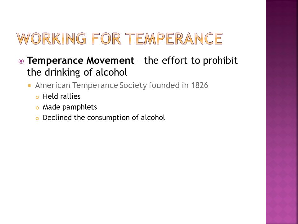  Temperance Movement – the effort to prohibit the drinking of alcohol  American Temperance Society founded in 1826 Held rallies Made pamphlets Declined the consumption of alcohol