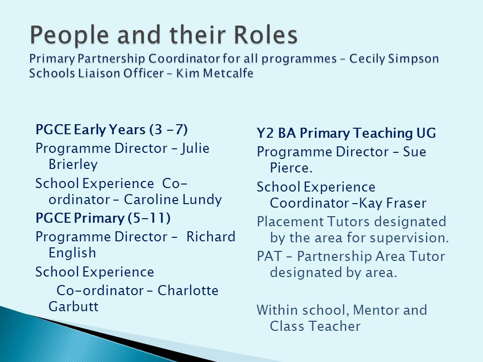 PGCE Early Years (3 -7) Programme Director – Julie Brierley School Experience Co- ordinator – Caroline Lundy PGCE Primary (5-11) Programme Director – Richard English School Experience Co-ordinator – Charlotte Garbutt Y2 BA Primary Teaching UG Programme Director – Sue Pierce.