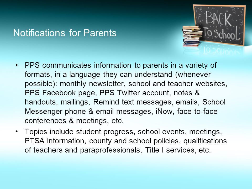 Notifications for Parents PPS communicates information to parents in a variety of formats, in a language they can understand (whenever possible): monthly newsletter, school and teacher websites, PPS Facebook page, PPS Twitter account, notes & handouts, mailings, Remind text messages,  s, School Messenger phone &  messages, iNow, face-to-face conferences & meetings, etc.