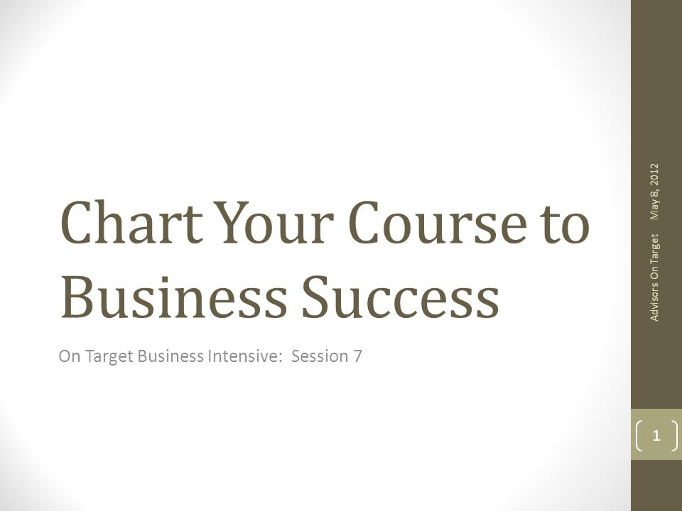 Chart Your Course to Business Success On Target Business Intensive: Session 7 May 8, 2012 Advisors On Target 1