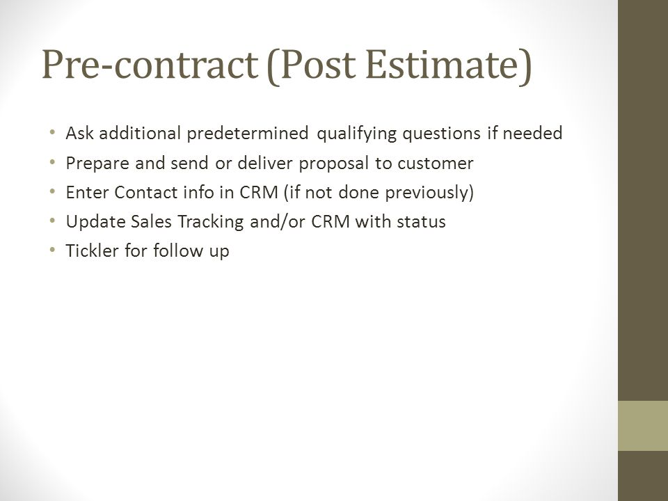 Pre-contract (Post Estimate) Ask additional predetermined qualifying questions if needed Prepare and send or deliver proposal to customer Enter Contact info in CRM (if not done previously) Update Sales Tracking and/or CRM with status Tickler for follow up