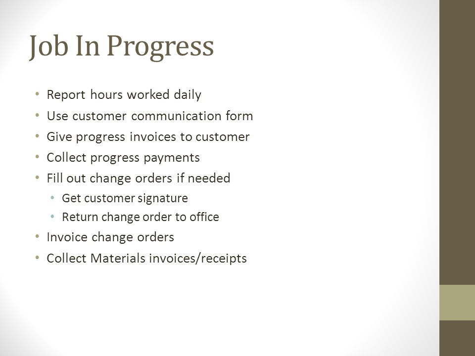 Job In Progress Report hours worked daily Use customer communication form Give progress invoices to customer Collect progress payments Fill out change orders if needed Get customer signature Return change order to office Invoice change orders Collect Materials invoices/receipts