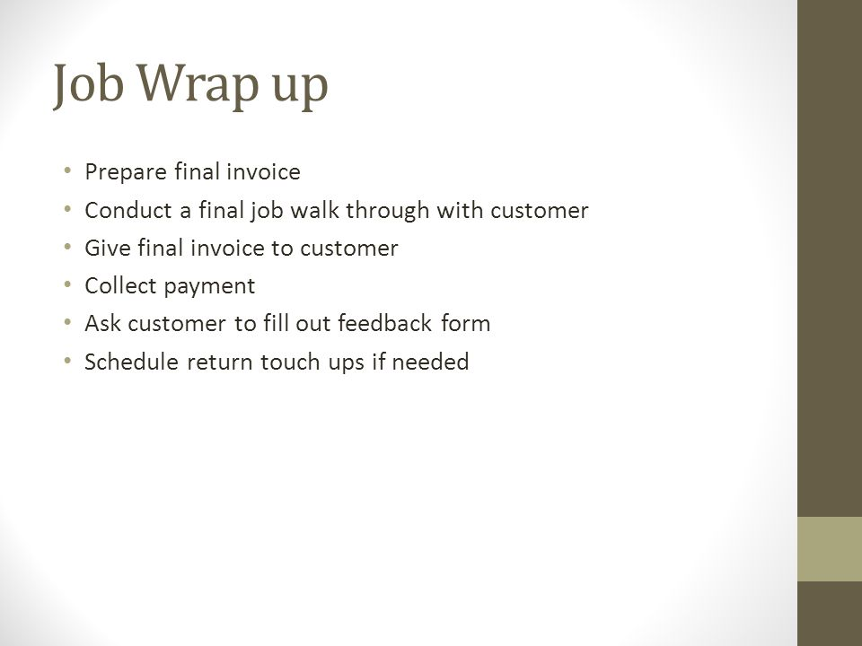 Job Wrap up Prepare final invoice Conduct a final job walk through with customer Give final invoice to customer Collect payment Ask customer to fill out feedback form Schedule return touch ups if needed