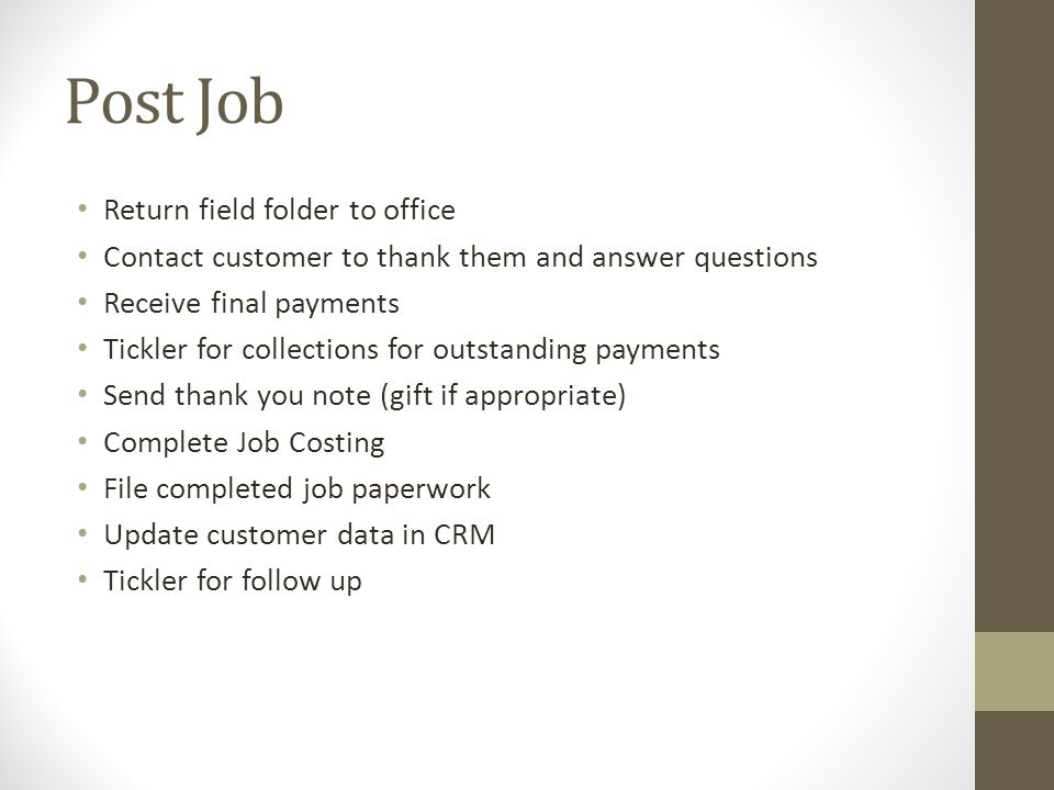 Post Job Return field folder to office Contact customer to thank them and answer questions Receive final payments Tickler for collections for outstanding payments Send thank you note (gift if appropriate) Complete Job Costing File completed job paperwork Update customer data in CRM Tickler for follow up