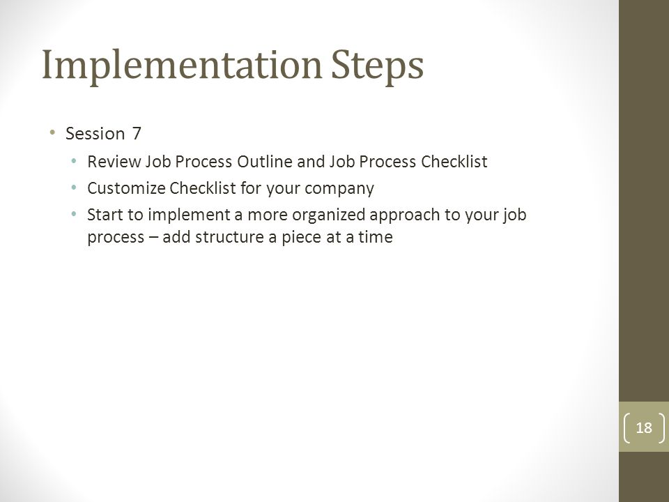 Session 7 Review Job Process Outline and Job Process Checklist Customize Checklist for your company Start to implement a more organized approach to your job process – add structure a piece at a time Implementation Steps 18