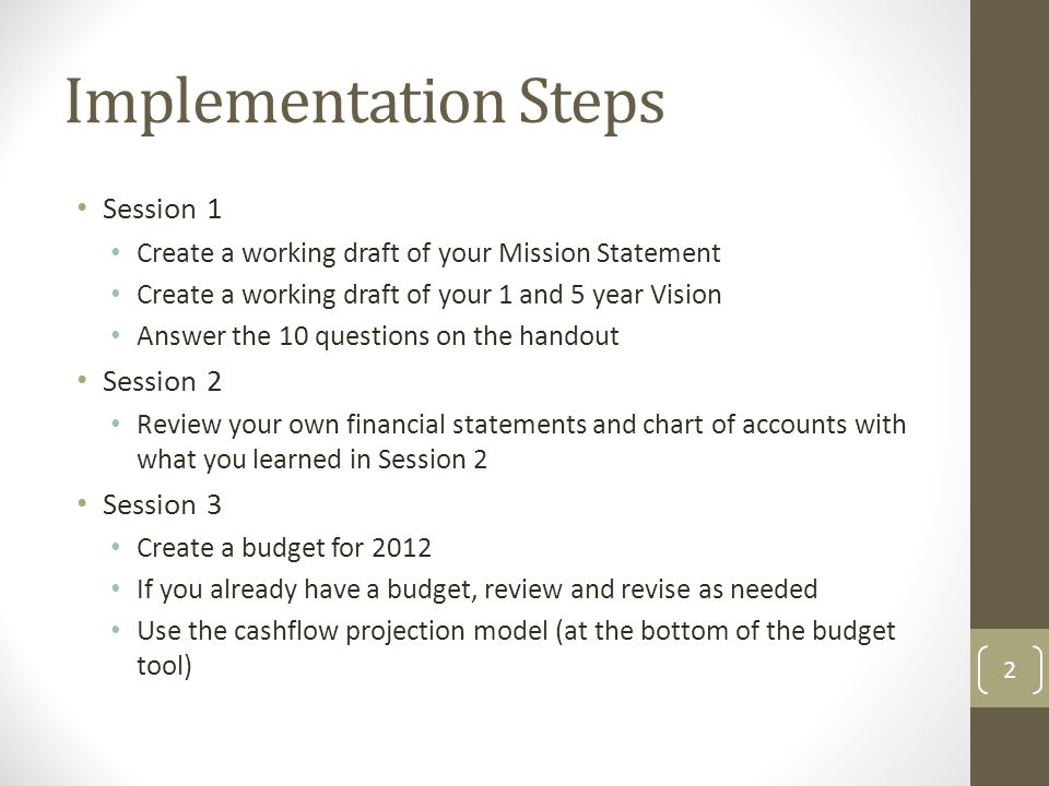 Session 1 Create a working draft of your Mission Statement Create a working draft of your 1 and 5 year Vision Answer the 10 questions on the handout Session 2 Review your own financial statements and chart of accounts with what you learned in Session 2 Session 3 Create a budget for 2012 If you already have a budget, review and revise as needed Use the cashflow projection model (at the bottom of the budget tool) 2 Implementation Steps