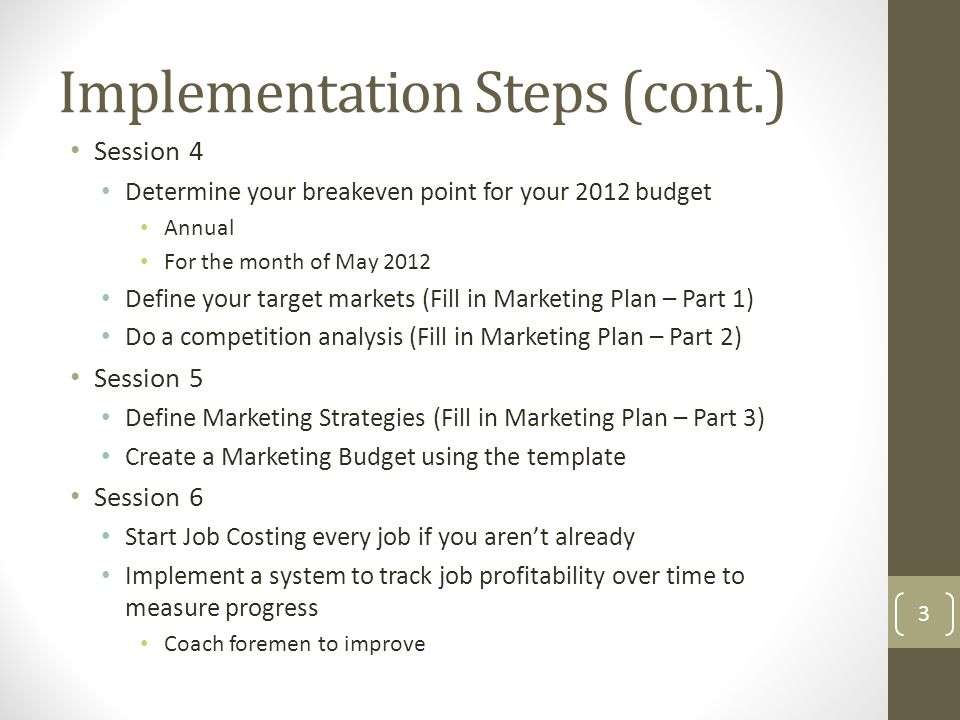 Session 4 Determine your breakeven point for your 2012 budget Annual For the month of May 2012 Define your target markets (Fill in Marketing Plan – Part 1) Do a competition analysis (Fill in Marketing Plan – Part 2) Session 5 Define Marketing Strategies (Fill in Marketing Plan – Part 3) Create a Marketing Budget using the template Session 6 Start Job Costing every job if you aren't already Implement a system to track job profitability over time to measure progress Coach foremen to improve Implementation Steps (cont.) 3