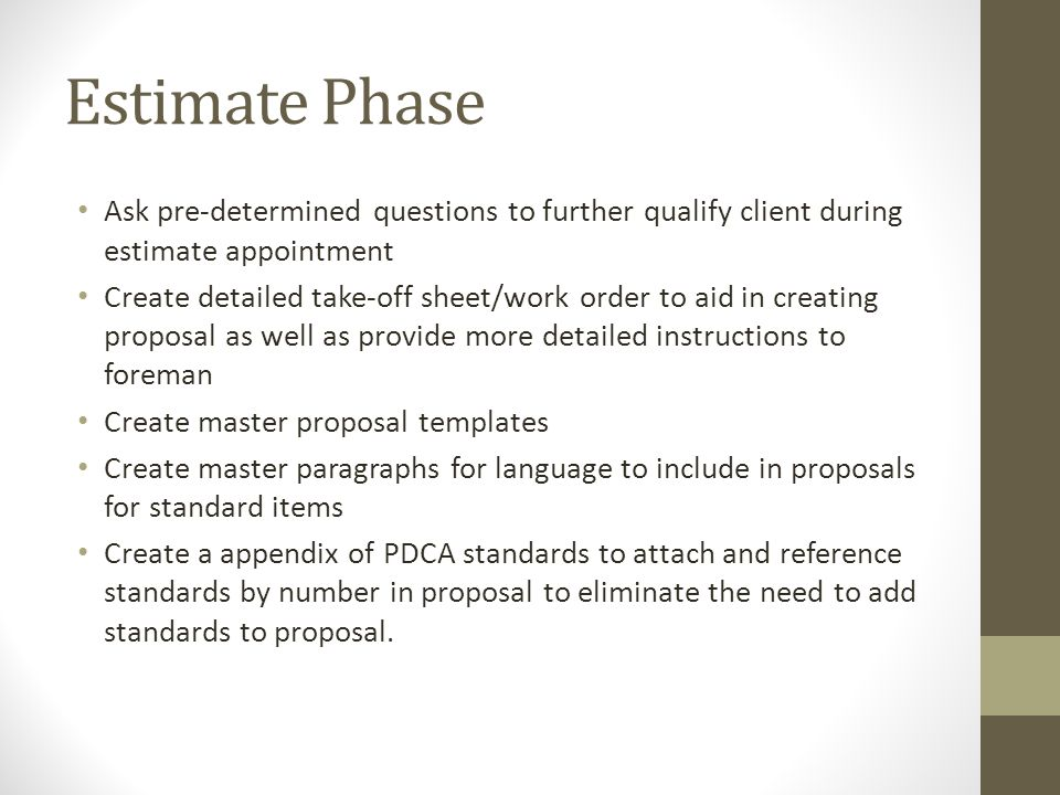 Estimate Phase Ask pre-determined questions to further qualify client during estimate appointment Create detailed take-off sheet/work order to aid in creating proposal as well as provide more detailed instructions to foreman Create master proposal templates Create master paragraphs for language to include in proposals for standard items Create a appendix of PDCA standards to attach and reference standards by number in proposal to eliminate the need to add standards to proposal.