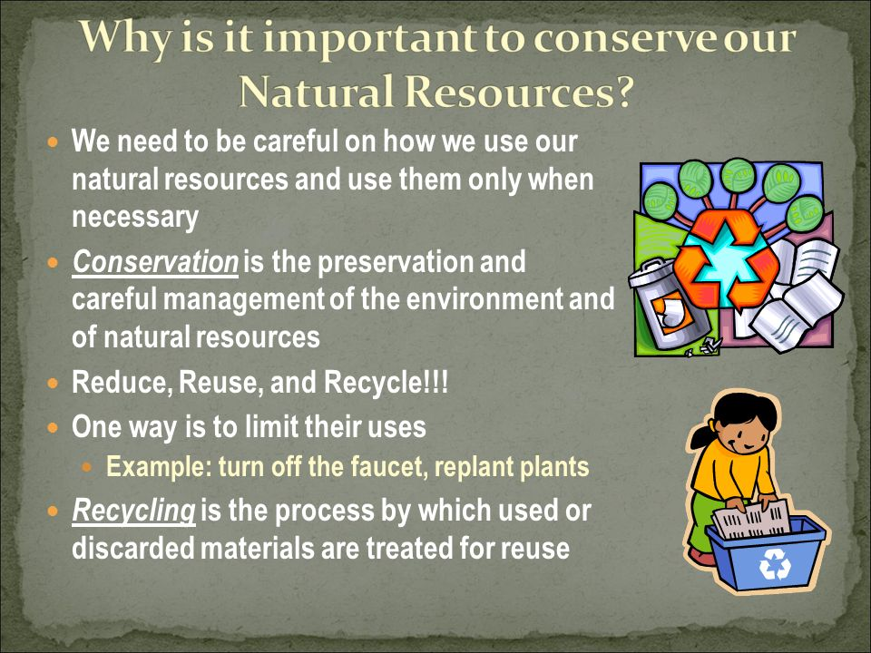 We need to be careful on how we use our natural resources and use them only when necessary Conservation is the preservation and careful management of the environment and of natural resources Reduce, Reuse, and Recycle!!.
