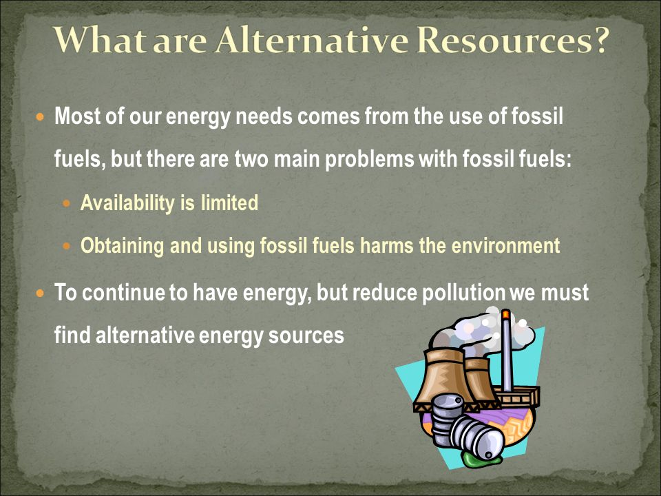 Most of our energy needs comes from the use of fossil fuels, but there are two main problems with fossil fuels: Availability is limited Obtaining and using fossil fuels harms the environment To continue to have energy, but reduce pollution we must find alternative energy sources