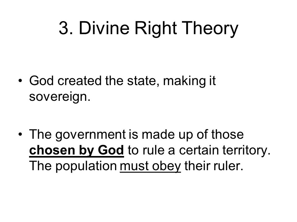 3. Divine Right Theory God created the state, making it sovereign.
