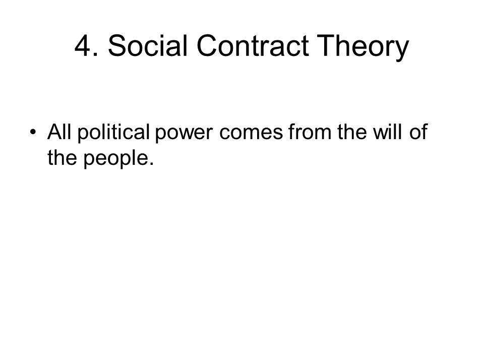 4. Social Contract Theory All political power comes from the will of the people.