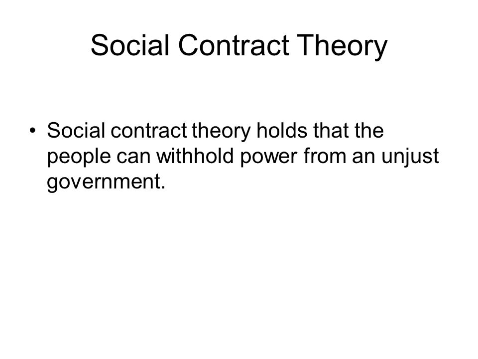 Social Contract Theory Social contract theory holds that the people can withhold power from an unjust government.