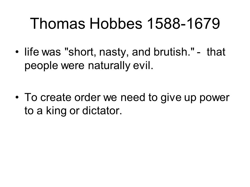 Thomas Hobbes life was short, nasty, and brutish. - that people were naturally evil.
