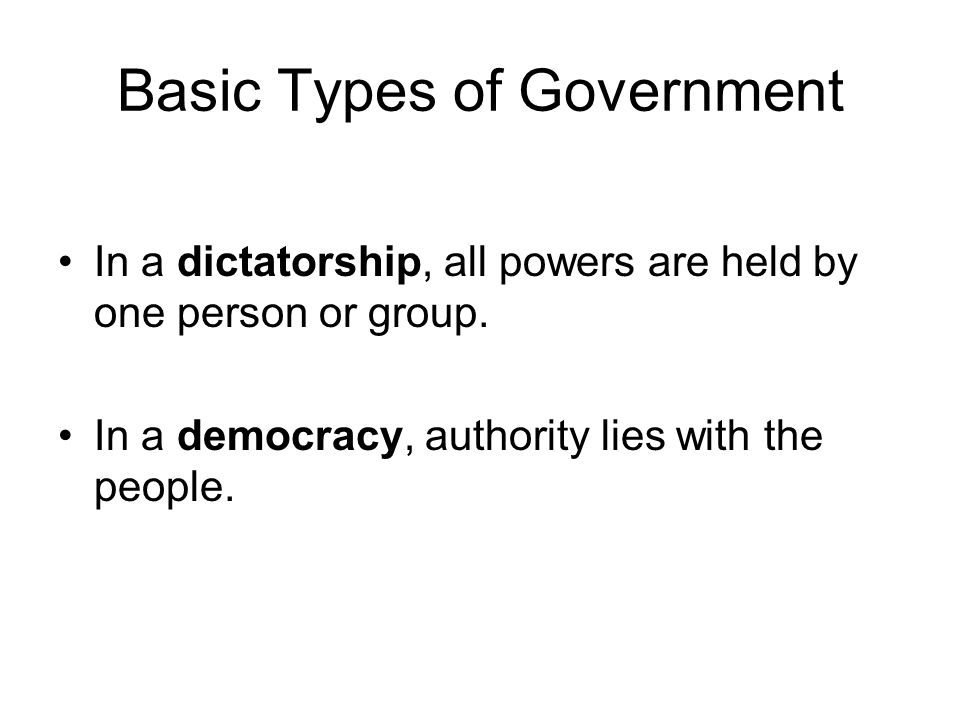 Basic Types of Government In a dictatorship, all powers are held by one person or group.