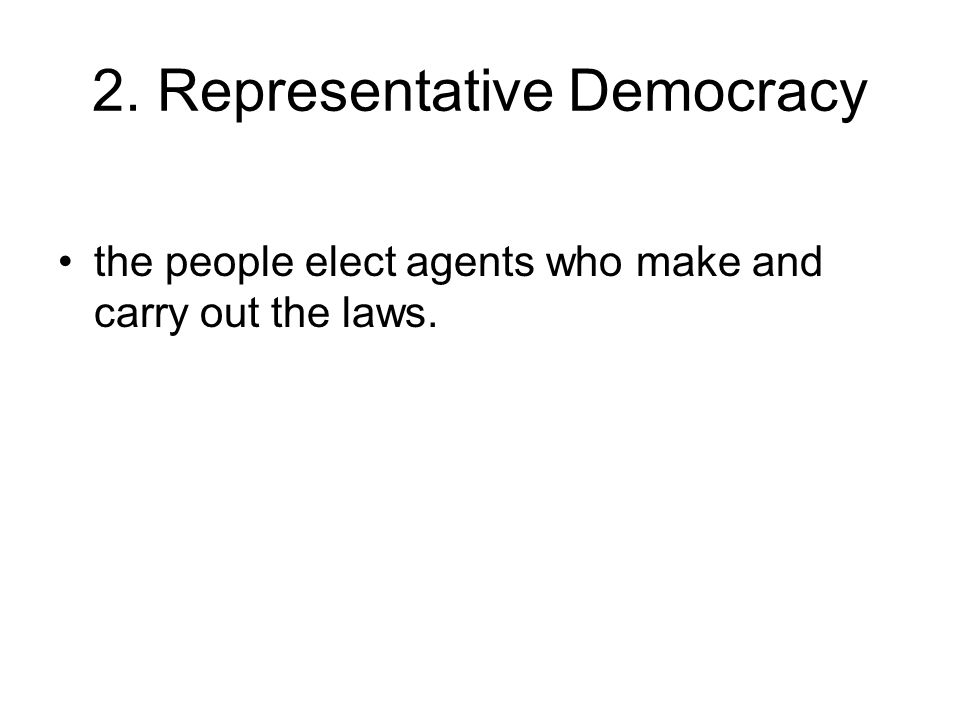 2. Representative Democracy the people elect agents who make and carry out the laws.