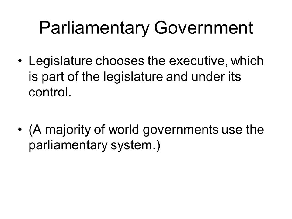 Parliamentary Government Legislature chooses the executive, which is part of the legislature and under its control.