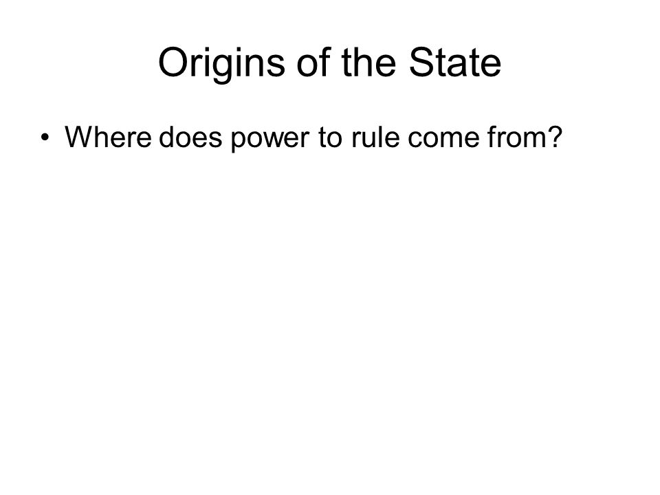 Origins of the State Where does power to rule come from
