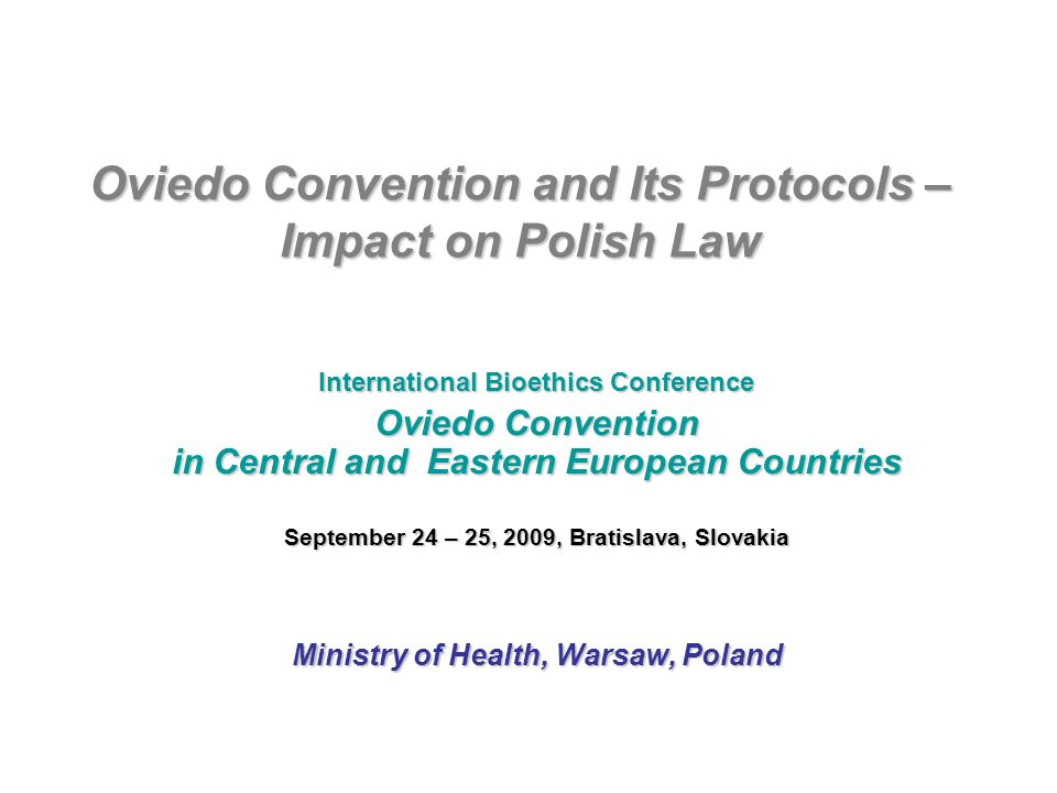 Oviedo Convention and Its Protocols – Impact on Polish Law International Bioethics Conference Oviedo Convention in Central and Eastern European Countries September 24 – 25, 2009, Bratislava, Slovakia Ministry of Health, Warsaw, Poland
