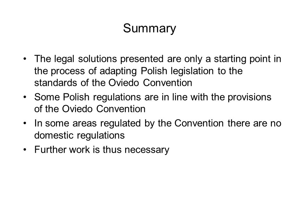 Summary The legal solutions presented are only a starting point in the process of adapting Polish legislation to the standards of the Oviedo Convention Some Polish regulations are in line with the provisions of the Oviedo Convention In some areas regulated by the Convention there are no domestic regulations Further work is thus necessary