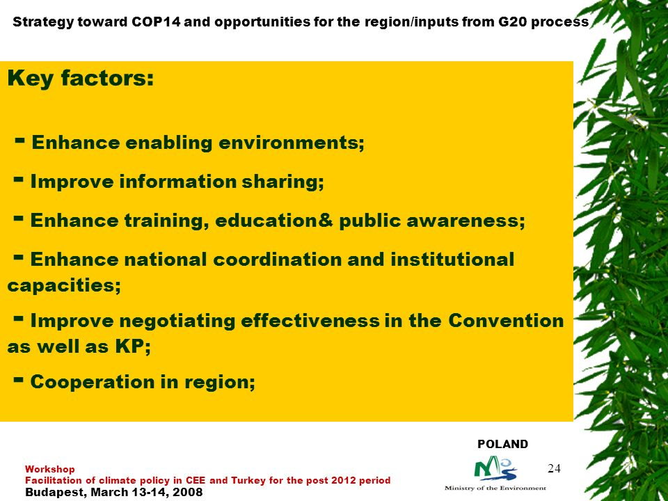 24 Key factors: - Enhance enabling environments; - Improve information sharing; - Enhance training, education& public awareness; - Enhance national coordination and institutional capacities; - Improve negotiating effectiveness in the Convention as well as KP; - Cooperation in region; Strategy toward COP14 and opportunities for the region/inputs from G20 process Workshop Facilitation of climate policy in CEE and Turkey for the post 2012 period Budapest, March 13-14, 2008 POLAND