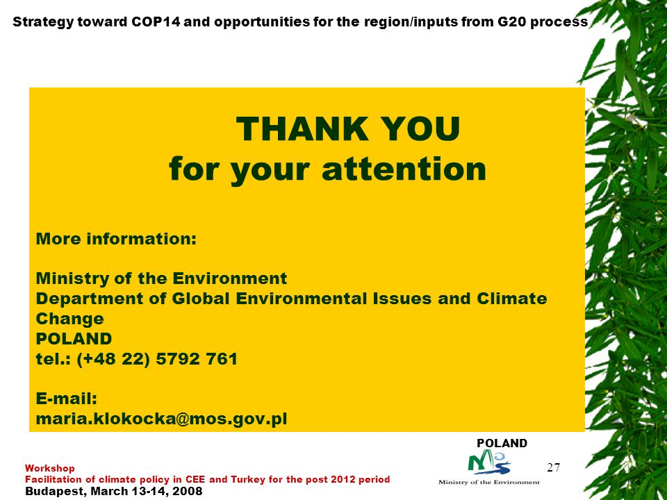 27 THANK YOU for your attention More information: Ministry of the Environment Department of Global Environmental Issues and Climate Change POLAND tel.: (+48 22) Strategy toward COP14 and opportunities for the region/inputs from G20 process Workshop Facilitation of climate policy in CEE and Turkey for the post 2012 period Budapest, March 13-14, 2008 POLAND