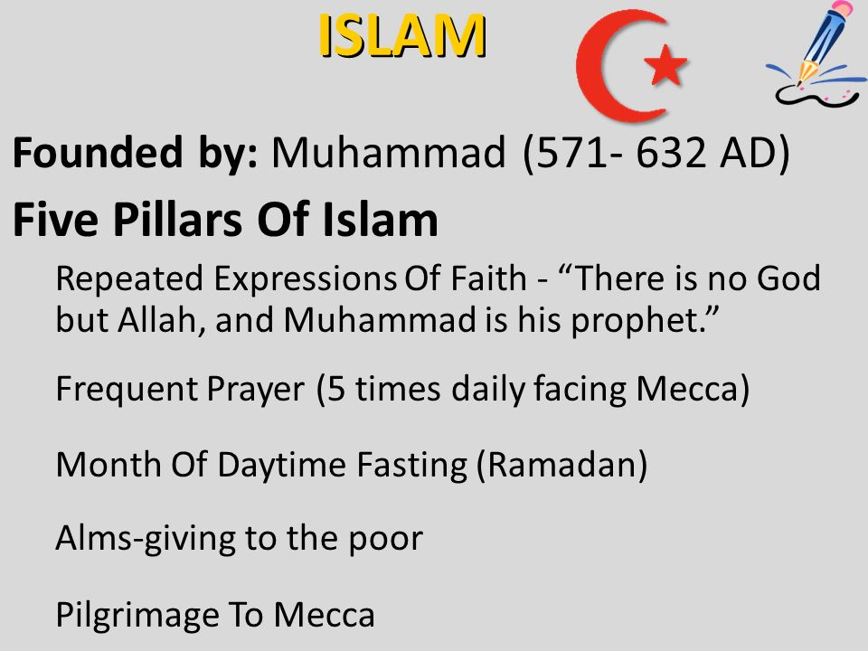 ISLAM Founded by: Muhammad ( AD) Five Pillars Of Islam Repeated Expressions Of Faith - There is no God but Allah, and Muhammad is his prophet. Frequent Prayer (5 times daily facing Mecca) Month Of Daytime Fasting (Ramadan) Alms-giving to the poor Pilgrimage To Mecca