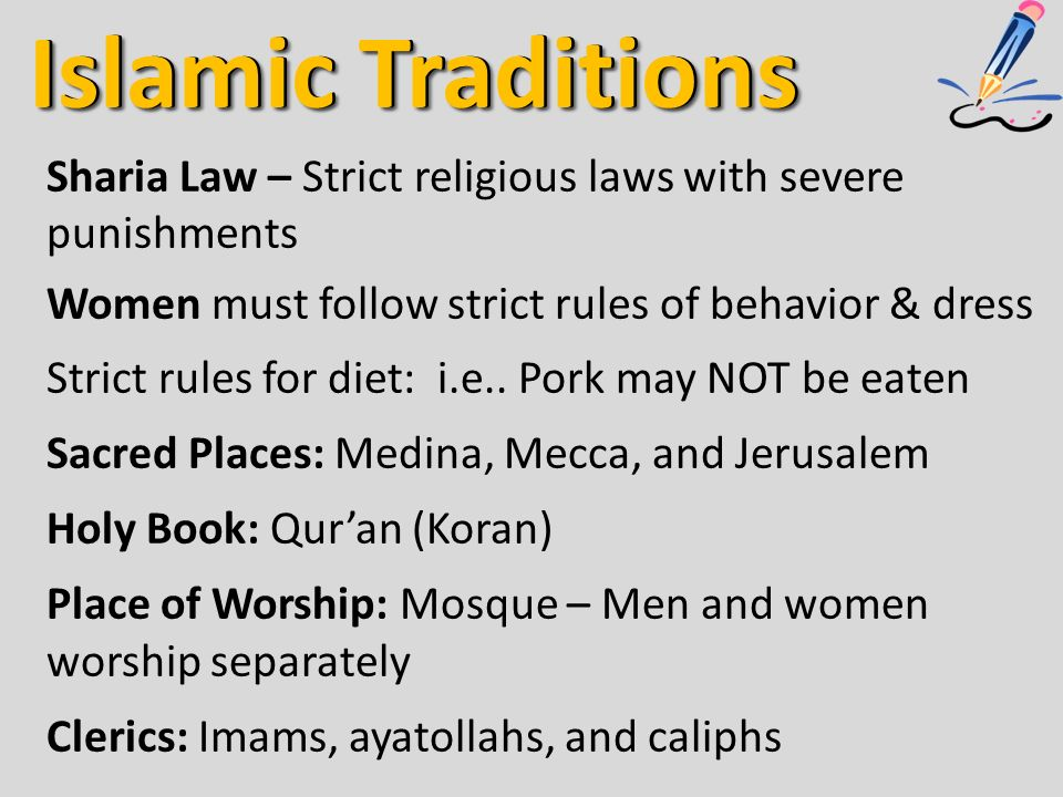 Islamic Traditions Sharia Law – Strict religious laws with severe punishments Women must follow strict rules of behavior & dress Strict rules for diet: i.e..