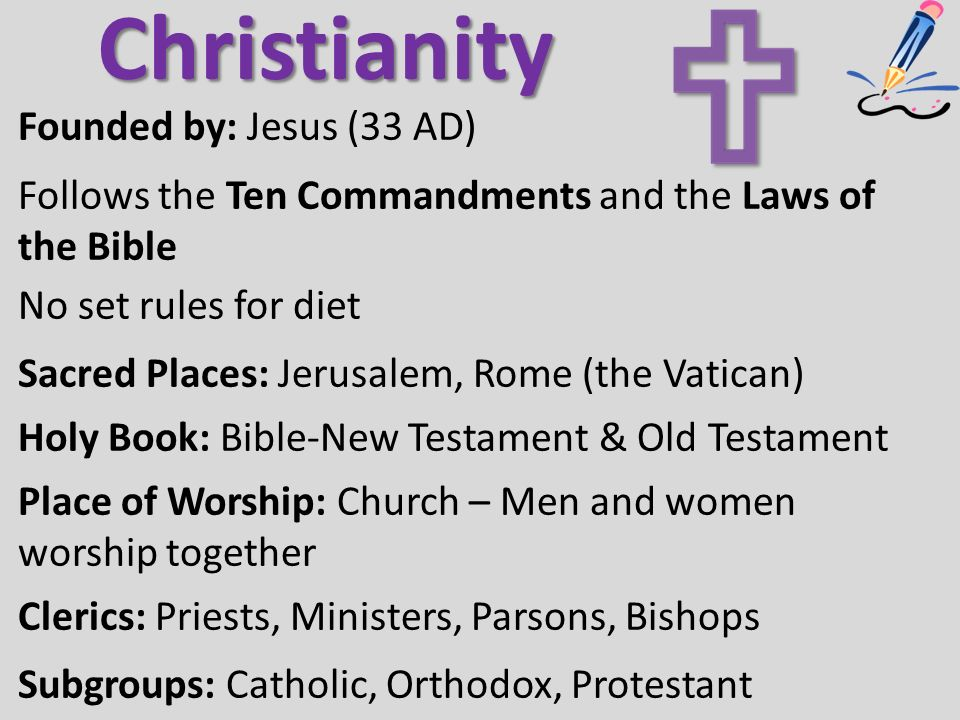 Christianity Founded by: Jesus (33 AD) Follows the Ten Commandments and the Laws of the Bible No set rules for diet Sacred Places: Jerusalem, Rome (the Vatican) Holy Book: Bible-New Testament & Old Testament Place of Worship: Church – Men and women worship together Clerics: Priests, Ministers, Parsons, Bishops Subgroups: Catholic, Orthodox, Protestant