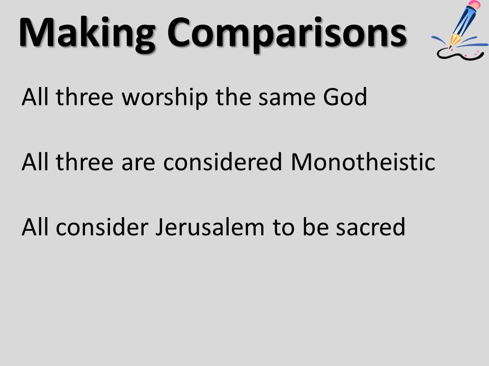 Making Comparisons All three worship the same God All three are considered Monotheistic All consider Jerusalem to be sacred