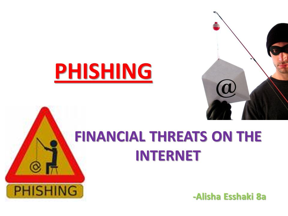 PHISHING FINANCIAL THREATS ON THE INTERNET -Alisha Esshaki 8a