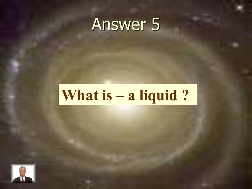 Answer 5 What is – a liquid