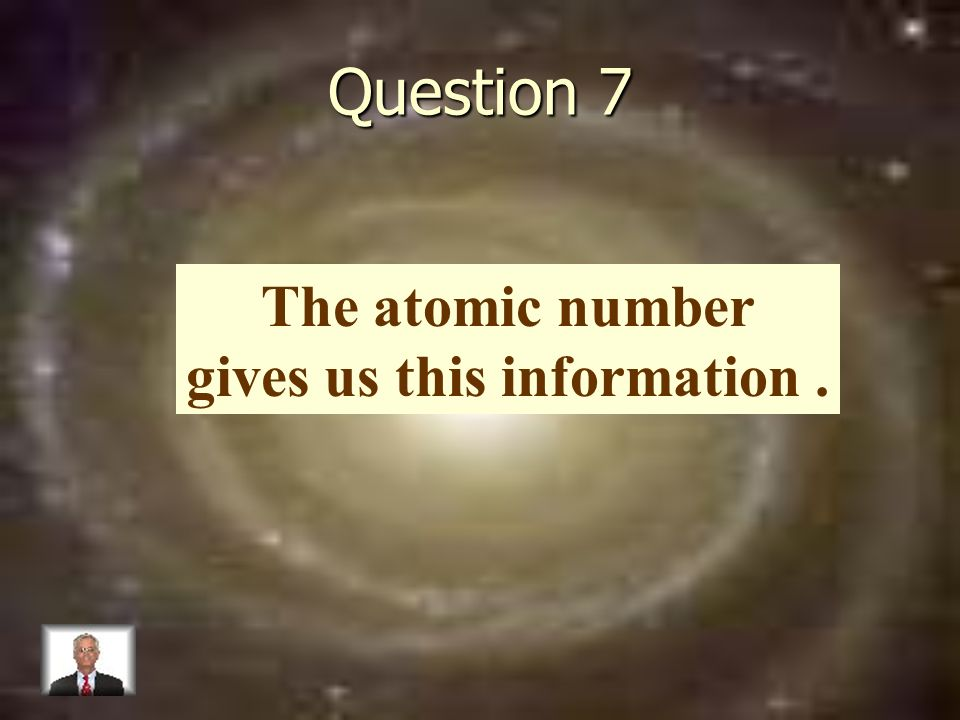 Question 7 The atomic number gives us this information.