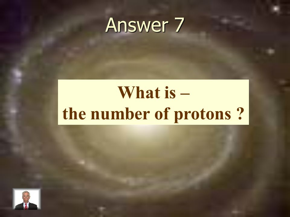Answer 7 What is – the number of protons