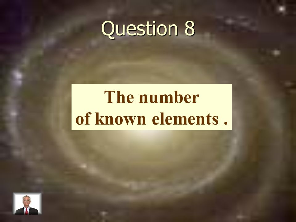Question 8 The number of known elements.