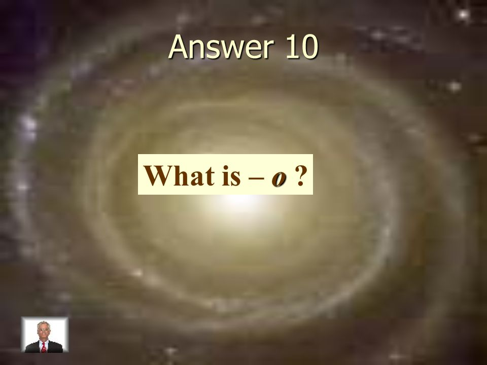 Answer 10 o What is – o