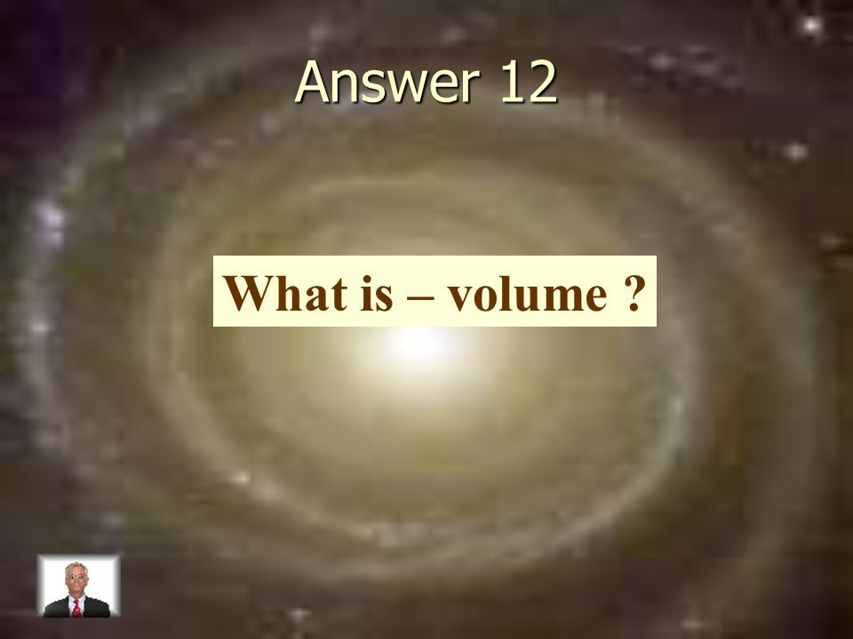 Answer 12 What is – volume