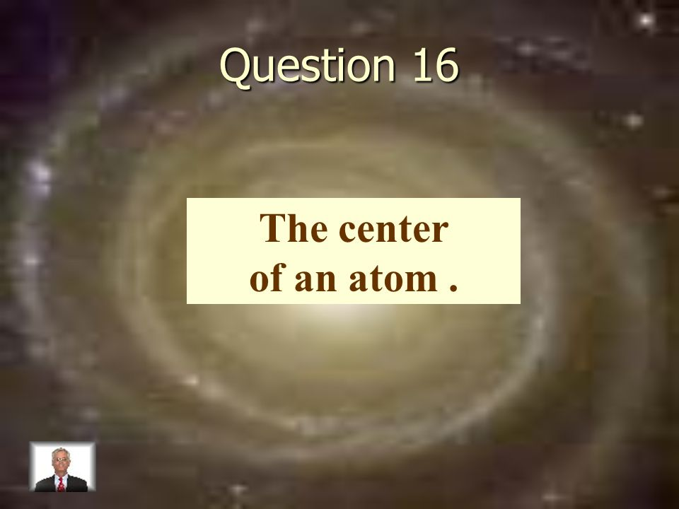 Question 16 The center of an atom.