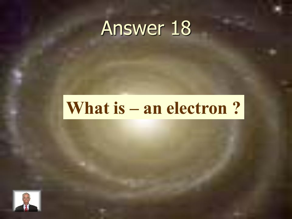 Answer 18 What is – an electron