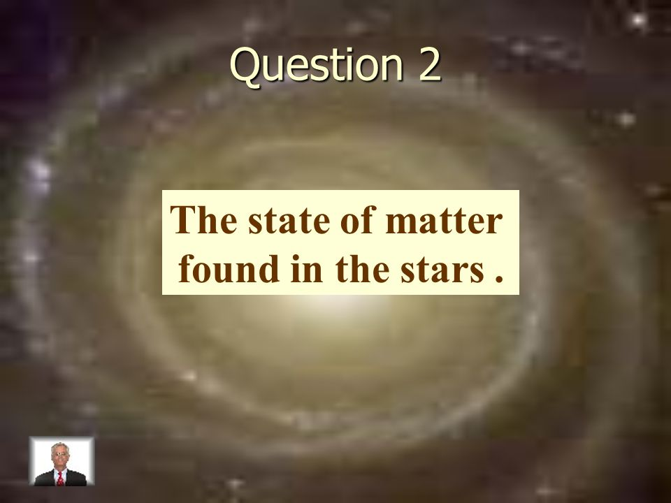 Question 2 The state of matter found in the stars.