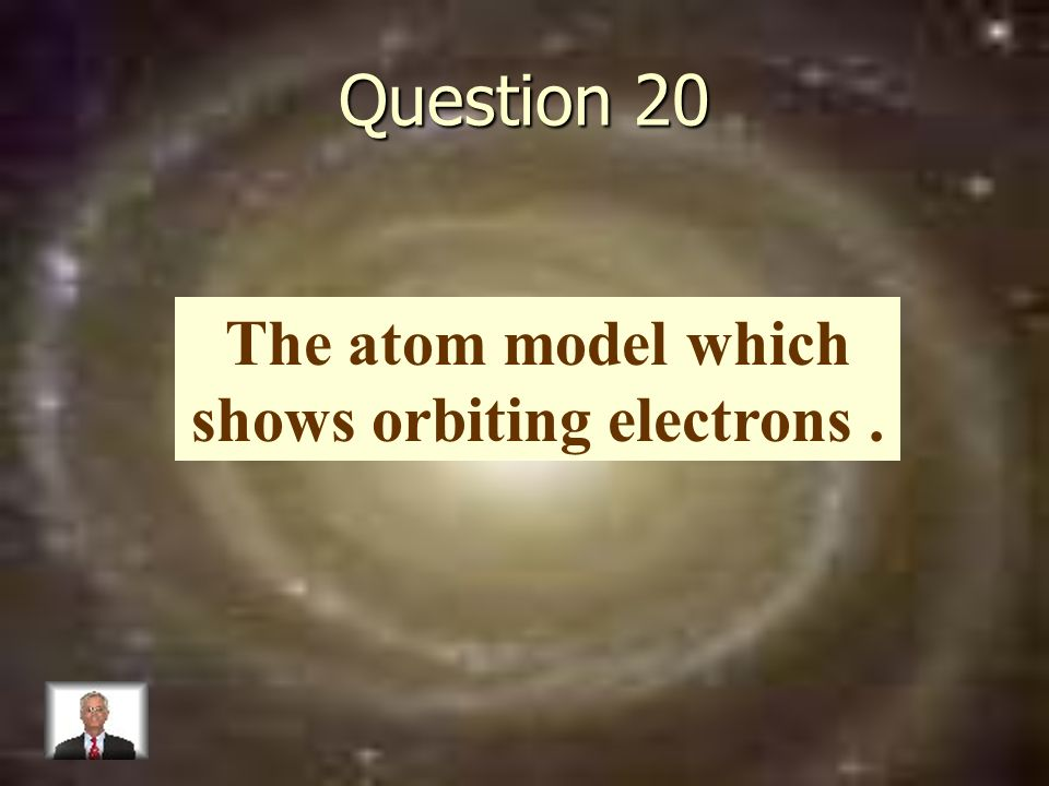 Question 20 The atom model which shows orbiting electrons.