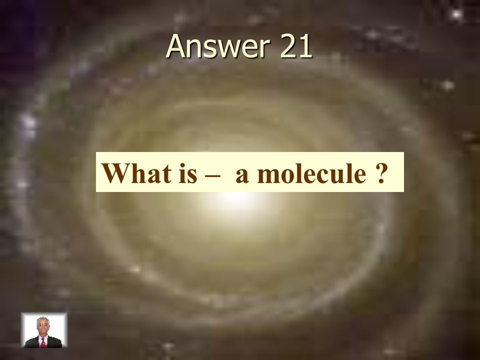 Answer 21 What is – a molecule